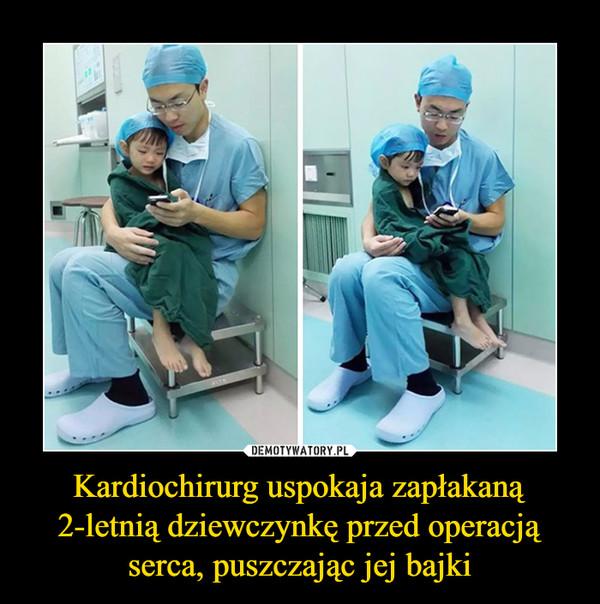 Kardiochirurg uspokaja zapłakaną 2-letnią dziewczynkę przed operacją serca, puszczając jej bajki –