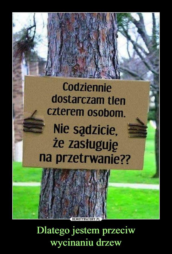 Dlatego jestem przeciwwycinaniu drzew –  codziennie dostarczam tlen czterem osobomnie sądzicie, że zasługuję na przetrwanie??