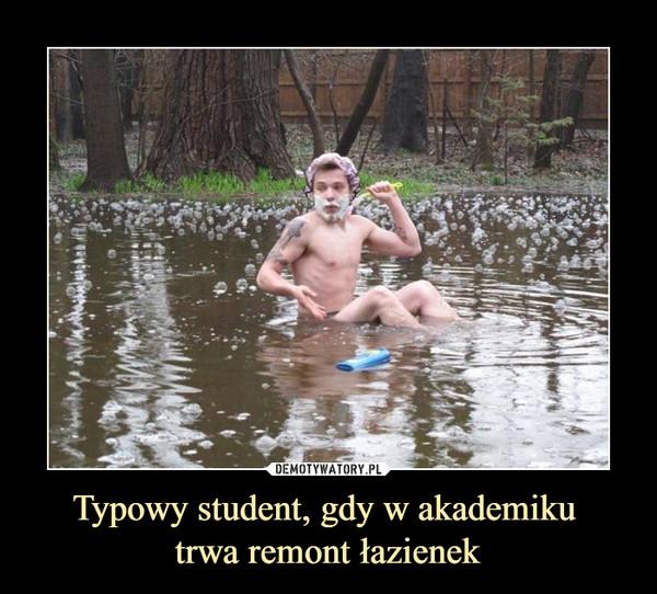Typowy student, gdy w akademiku trwa remont łazienek –