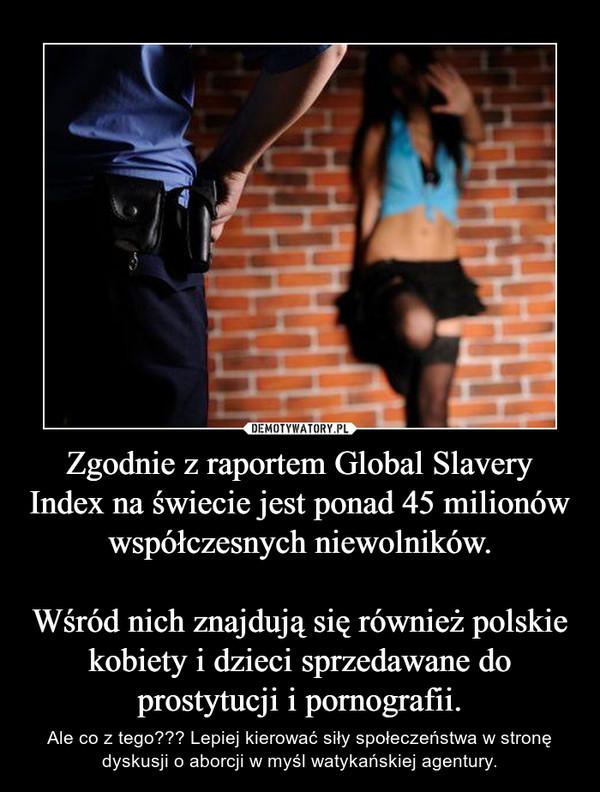 Zgodnie z raportem Global Slavery Index na świecie jest ponad 45 milionów współczesnych niewolników.Wśród nich znajdują się również polskie kobiety i dzieci sprzedawane do prostytucji i pornografii. – Ale co z tego??? Lepiej kierować siły społeczeństwa w stronę dyskusji o aborcji w myśl watykańskiej agentury.