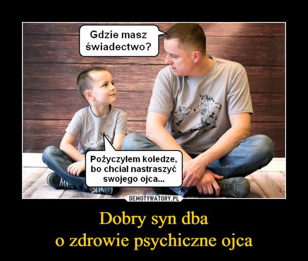 Dobry syn dbao zdrowie psychiczne ojca –  Gdzie masz świadectwo?Pożyczyłem koledze, bo chciał nastraszyć swojego ojca...
