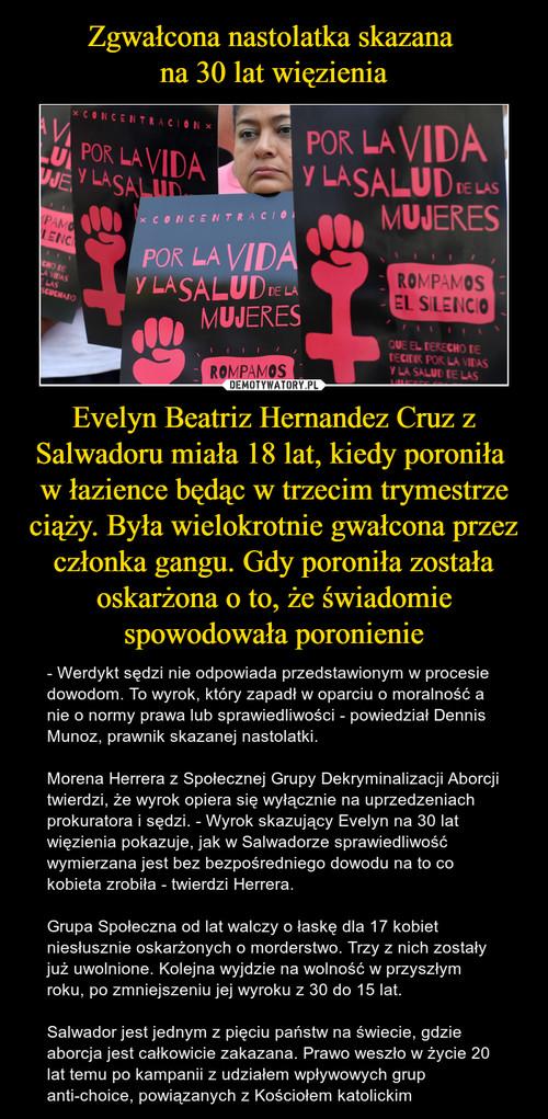 Zgwałcona nastolatka skazana  na 30 lat więzienia Evelyn Beatriz Hernandez Cruz z Salwadoru miała 18 lat, kiedy poroniła  w łazience będąc w trzecim trymestrze ciąży. Była wielokrotnie gwałcona przez członka gangu. Gdy poroniła została oskarżona o to, że świadomie spowodowała poronienie