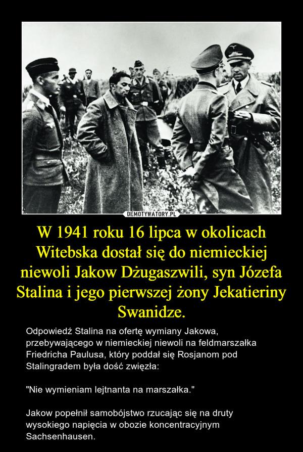 """W 1941 roku 16 lipca w okolicach Witebska dostał się do niemieckiej niewoli Jakow Dżugaszwili, syn Józefa Stalina i jego pierwszej żony Jekatieriny Swanidze. – Odpowiedź Stalina na ofertę wymiany Jakowa, przebywającego w niemieckiej niewoli na feldmarszałka Friedricha Paulusa, który poddał się Rosjanom pod Stalingradem była dość zwięzła:""""Nie wymieniam lejtnanta na marszałka.""""Jakow popełnił samobójstwo rzucając się na druty wysokiego napięcia w obozie koncentracyjnym Sachsenhausen."""