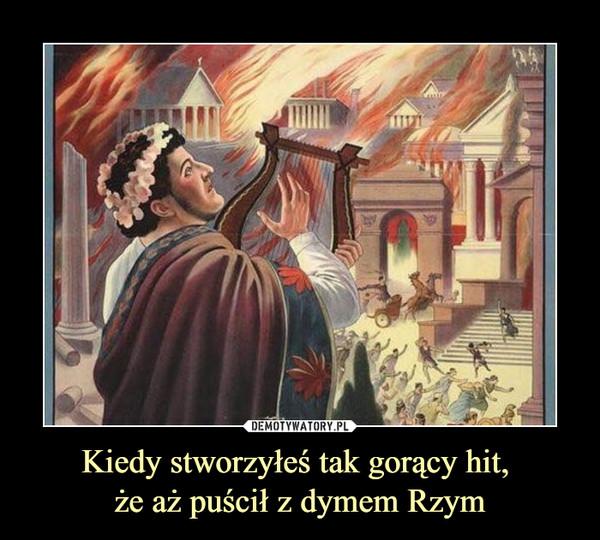 Kiedy stworzyłeś tak gorący hit, że aż puścił z dymem Rzym –