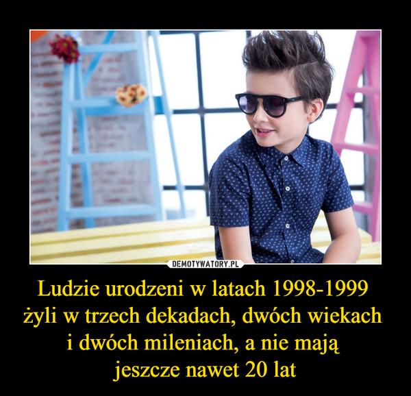 Ludzie urodzeni w latach 1998-1999 żyli w trzech dekadach, dwóch wiekach i dwóch mileniach, a nie mają jeszcze nawet 20 lat –