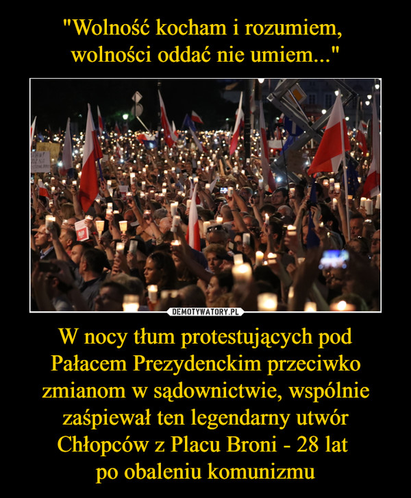 W nocy tłum protestujących pod Pałacem Prezydenckim przeciwko zmianom w sądownictwie, wspólnie zaśpiewał ten legendarny utwór Chłopców z Placu Broni - 28 lat po obaleniu komunizmu –