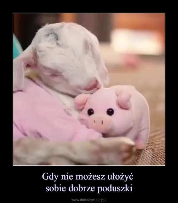 Gdy nie możesz ułożyć sobie dobrze poduszki –