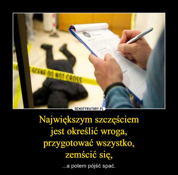 Największym szczęściemjest określić wroga,przygotować wszystko,zemścić się, – ...a potem pójść spać.