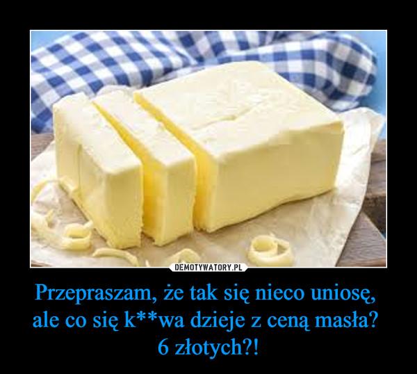 Przepraszam, że tak się nieco uniosę, ale co się k**wa dzieje z ceną masła? 6 złotych?! –