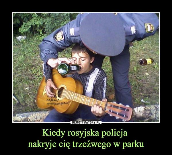 Kiedy rosyjska policja nakryje cię trzeźwego w parku –