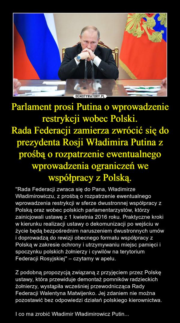 Parlament prosi Putina o wprowadzenie restrykcji wobec Polski.Rada Federacji zamierza zwrócić się do prezydenta Rosji Władimira Putina z prośbą o rozpatrzenie ewentualnego wprowadzenia ograniczeń we współpracy z Polską. – ''Rada Federacji zwraca się do Pana, Władimirze Władimirowiczu, z prośbą o rozpatrzenie ewentualnego wprowadzenia restrykcji w sferze dwustronnej współpracy z Polską oraz wobec polskich parlamentarzystów, którzy zainicjowali ustawę z 1 kwietnia 2016 roku. Praktyczne kroki w kierunku realizacji ustawy o dekomunizacji po wejściu w życie będą bezpośrednim naruszeniem dwustronnych umów i doprowadzą do rewizji obecnego formatu współpracy z Polską w zakresie ochrony i utrzymywaniu miejsc pamięci i spoczynku polskich żołnierzy i cywilów na terytorium Federacji Rosyjskiej'' – czytamy w apelu. Z podobną propozycją związaną z przyjęciem przez Polskę ustawy, która przewiduje demontaż pomników radzieckich żołnierzy, wystąpiła wcześniej przewodnicząca Rady Federacji Walentyna Matwijenko. Jej zdaniem nie można pozostawić bez odpowiedzi działań polskiego kierownictwa.I co ma zrobić Władimir Władimirowicz Putin...
