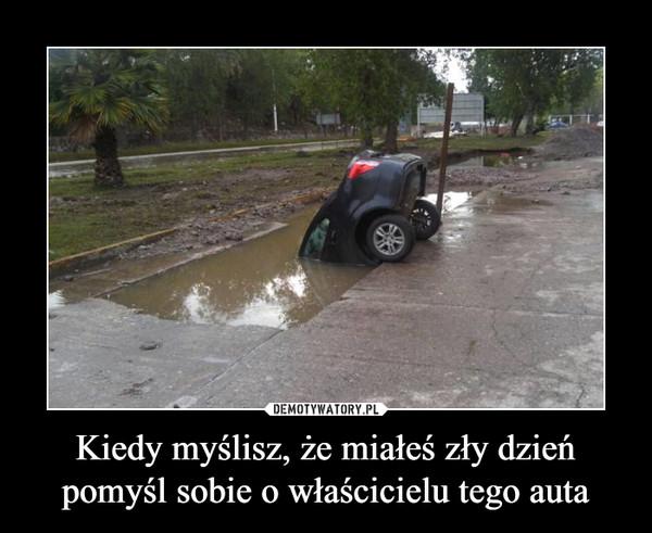 Kiedy myślisz, że miałeś zły dzień pomyśl sobie o właścicielu tego auta –
