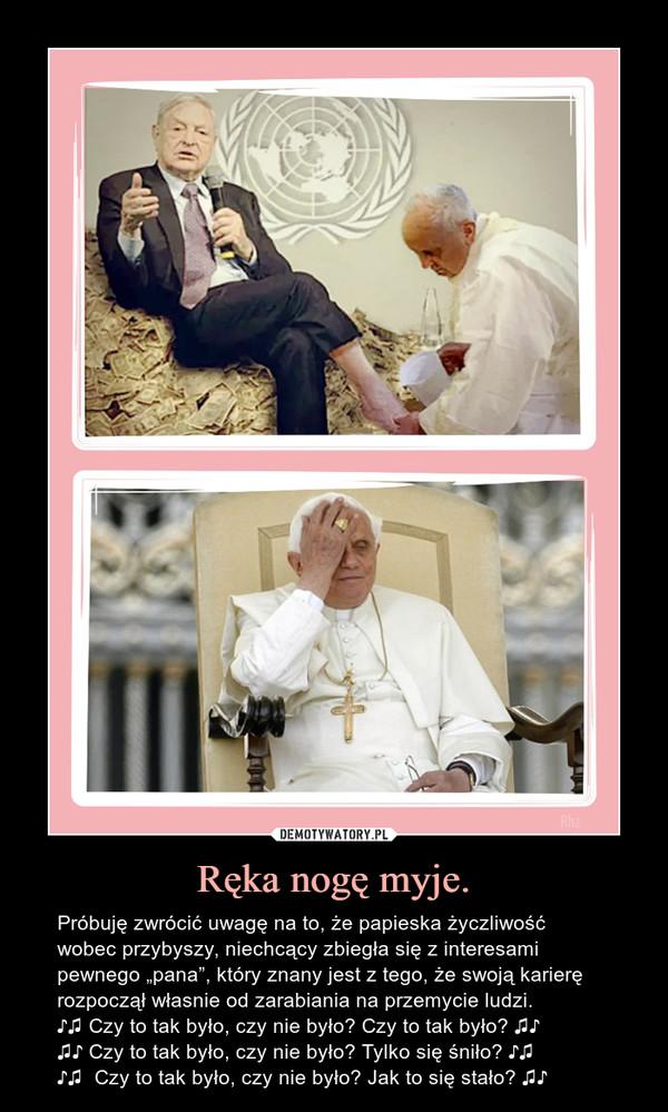 """Ręka nogę myje. – Próbuję zwrócić uwagę na to, że papieska życzliwość wobec przybyszy, niechcący zbiegła się z interesami pewnego """"pana"""", który znany jest z tego, że swoją karierę rozpoczął własnie od zarabiania na przemycie ludzi.♪♫ Czy to tak było, czy nie było? Czy to tak było? ♫♪♫♪ Czy to tak było, czy nie było? Tylko się śniło? ♪♫ ♪♫  Czy to tak było, czy nie było? Jak to się stało? ♫♪"""