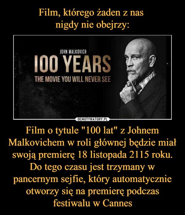 """Film o tytule """"100 lat"""" z Johnem Malkovichem w roli głównej będzie miał swoją premierę 18 listopada 2115 roku. Do tego czasu jest trzymany w pancernym sejfie, który automatycznie otworzy się na premierę podczas festiwalu w Cannes –  JOHN MALKOVICH100 YEARSTHE MOVIE YOU WILL NEVER SEE"""