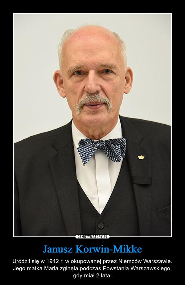 Janusz Korwin-Mikke – Urodził się w 1942 r. w okupowanej przez Niemców Warszawie. Jego matka Maria zginęła podczas Powstania Warszawskiego, gdy miał 2 lata.
