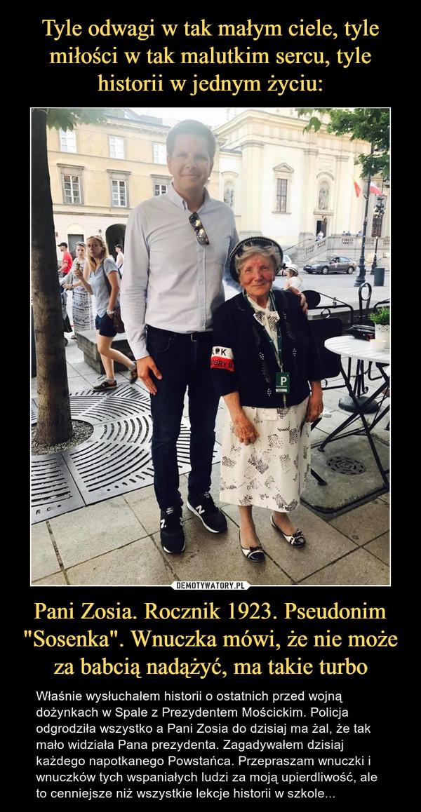 """Pani Zosia. Rocznik 1923. Pseudonim """"Sosenka"""". Wnuczka mówi, że nie może za babcią nadążyć, ma takie turbo – Właśnie wysłuchałem historii o ostatnich przed wojną dożynkach w Spale z Prezydentem Mościckim. Policja odgrodziła wszystko a Pani Zosia do dzisiaj ma żal, że tak mało widziała Pana prezydenta. Zagadywałem dzisiaj każdego napotkanego Powstańca. Przepraszam wnuczki i wnuczków tych wspaniałych ludzi za moją upierdliwość, ale to cenniejsze niż wszystkie lekcje historii w szkole..."""
