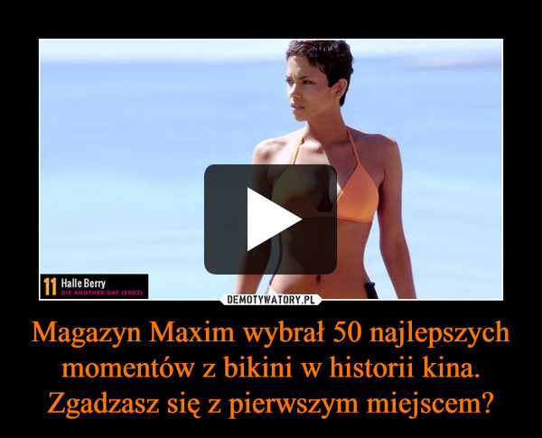 Magazyn Maxim wybrał 50 najlepszych momentów z bikini w historii kina. Zgadzasz się z pierwszym miejscem? –