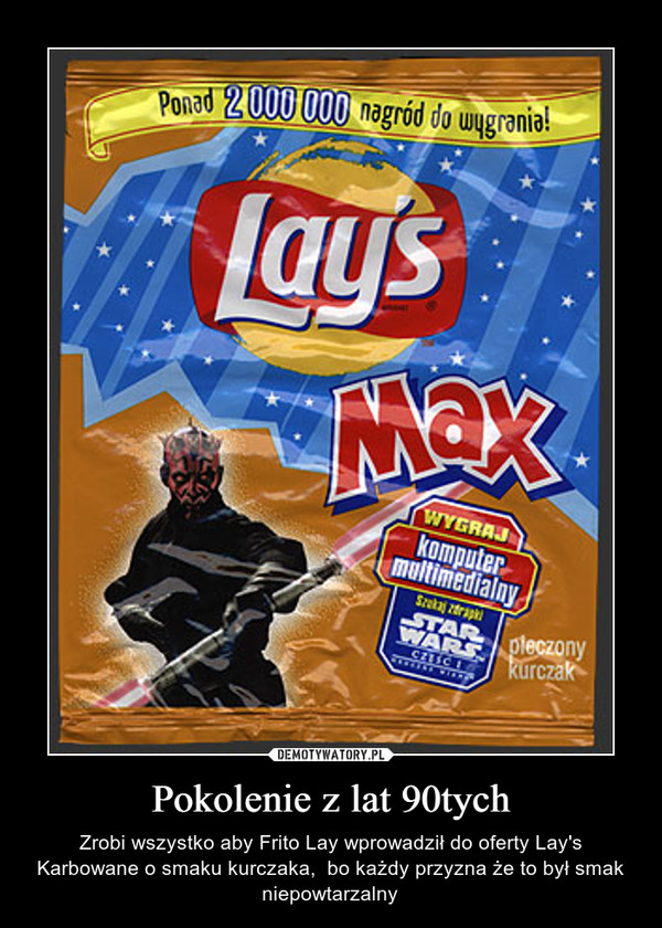 Pokolenie z lat 90tych – Zrobi wszystko aby Frito Lay wprowadził do oferty Lay's Karbowane o smaku kurczaka,  bo każdy przyzna że to był smak niepowtarzalny