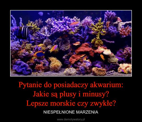 Pytanie do posiadaczy akwarium:Jakie są plusy i minusy?Lepsze morskie czy zwykłe? – NIESPEŁNIONE MARZENIA