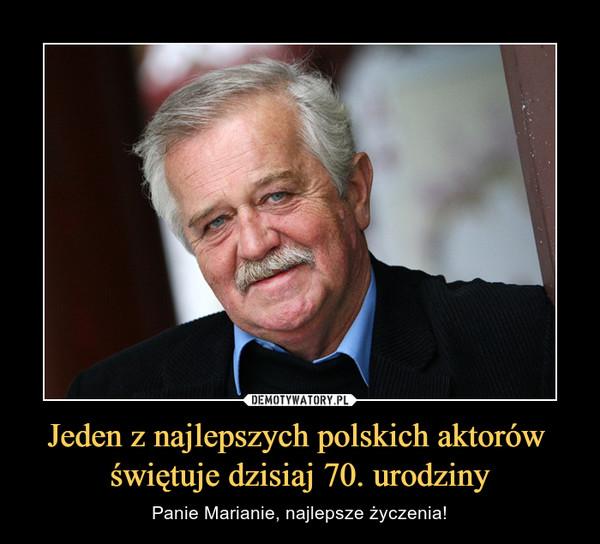 Jeden z najlepszych polskich aktorów świętuje dzisiaj 70. urodziny – Panie Marianie, najlepsze życzenia!