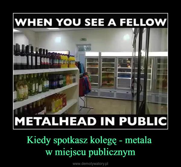Kiedy spotkasz kolegę - metala w miejscu publicznym –  WHEN YOU SEE A FELLOWMETALHEAD IN PUBLIC