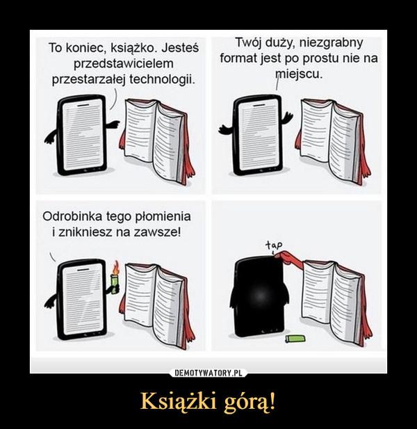 Książki górą! –  To koniec, książko. Jesteśprzedstawicielemprzestarzałej technologii.Twój duży, niezgrabnyformat jest po prostu nie nawejściuOdrobinka tego płomieniai znikniesz na zawsze!tap