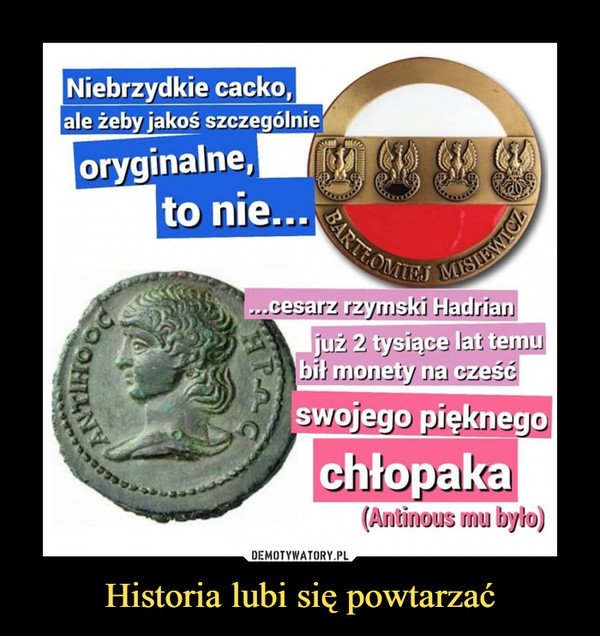 Historia lubi się powtarzać –  niebrzydkie cacko, ale żeby jakoś szczególnie oryginalne, to niecesarz rzymski hadrian już 2 tysiące lat temu bił monety na cześć swojego pięknego chłopaka antinos mu było