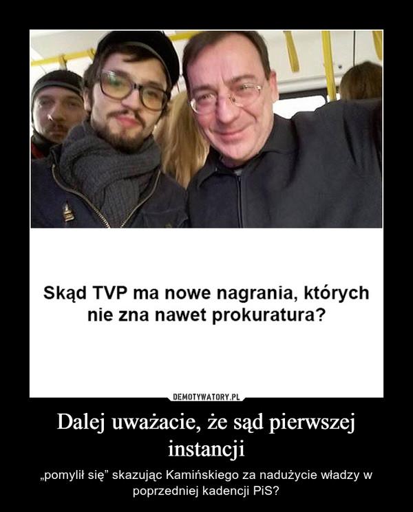 """Dalej uważacie, że sąd pierwszej instancji – """"pomylił się"""" skazując Kamińskiego za nadużycie władzy w poprzedniej kadencji PiS?"""