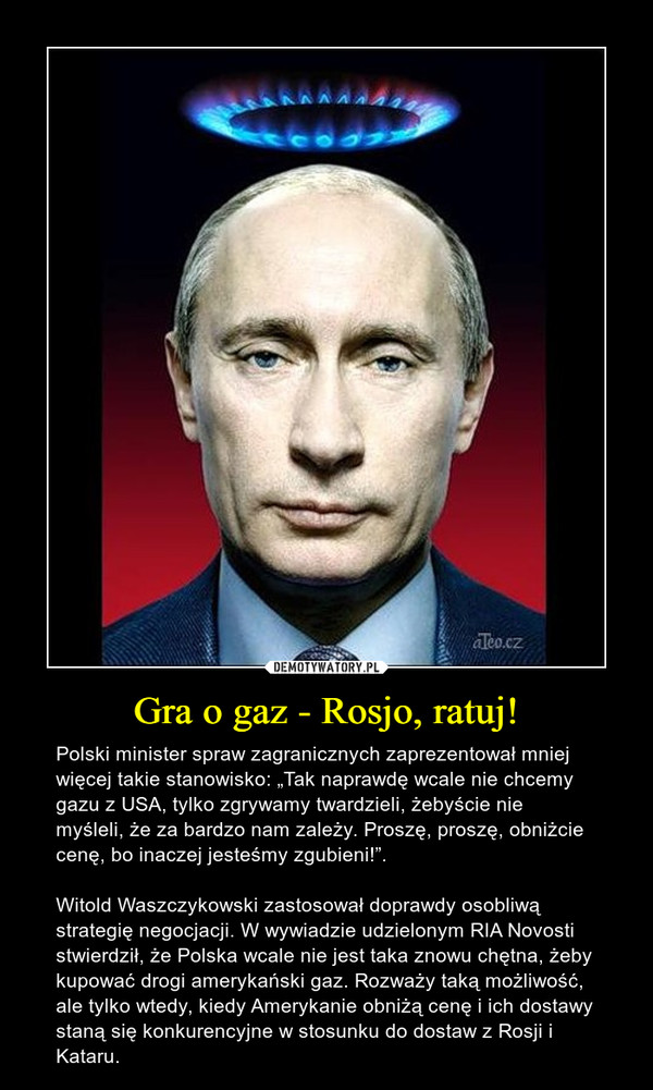 """Gra o gaz - Rosjo, ratuj! – Polski minister spraw zagranicznych zaprezentował mniej więcej takie stanowisko: """"Tak naprawdę wcale nie chcemy gazu z USA, tylko zgrywamy twardzieli, żebyście nie myśleli, że za bardzo nam zależy. Proszę, proszę, obniżcie cenę, bo inaczej jesteśmy zgubieni!"""". Witold Waszczykowski zastosował doprawdy osobliwą strategię negocjacji. W wywiadzie udzielonym RIA Novosti stwierdził, że Polska wcale nie jest taka znowu chętna, żeby kupować drogi amerykański gaz. Rozważy taką możliwość, ale tylko wtedy, kiedy Amerykanie obniżą cenę i ich dostawy staną się konkurencyjne w stosunku do dostaw z Rosji i Kataru."""