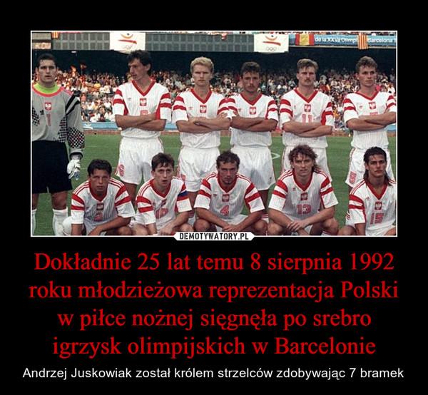 Dokładnie 25 lat temu 8 sierpnia 1992 roku młodzieżowa reprezentacja Polski w piłce nożnej sięgnęła po srebro igrzysk olimpijskich w Barcelonie – Andrzej Juskowiak został królem strzelców zdobywając 7 bramek