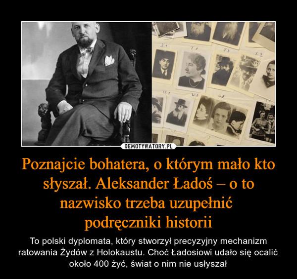 Poznajcie bohatera, o którym mało kto słyszał. Aleksander Ładoś – o to nazwisko trzeba uzupełnić podręczniki historii – To polski dyplomata, który stworzył precyzyjny mechanizm ratowania Żydów z Holokaustu. Choć Ładosiowi udało się ocalić około 400 żyć, świat o nim nie usłyszał