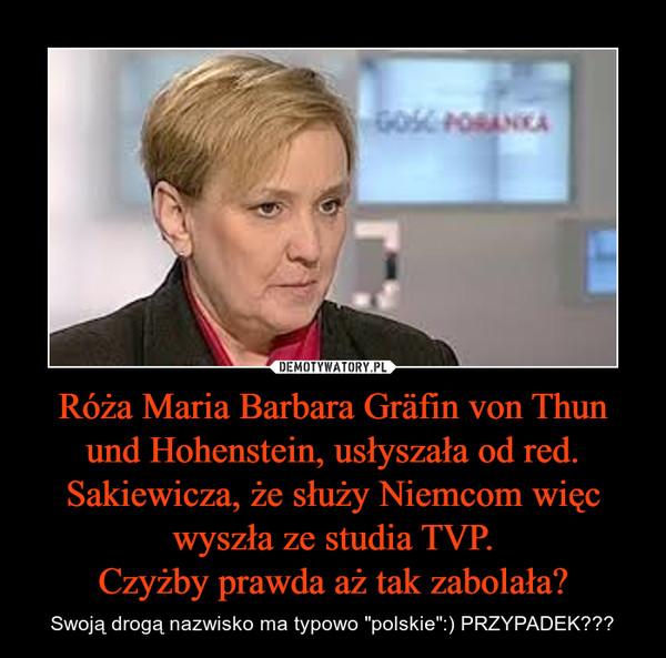 """Róża Maria Barbara Gräfin von Thun und Hohenstein, usłyszała od red. Sakiewicza, że służy Niemcom więc wyszła ze studia TVP.Czyżby prawda aż tak zabolała? – Swoją drogą nazwisko ma typowo """"polskie"""":) PRZYPADEK???"""