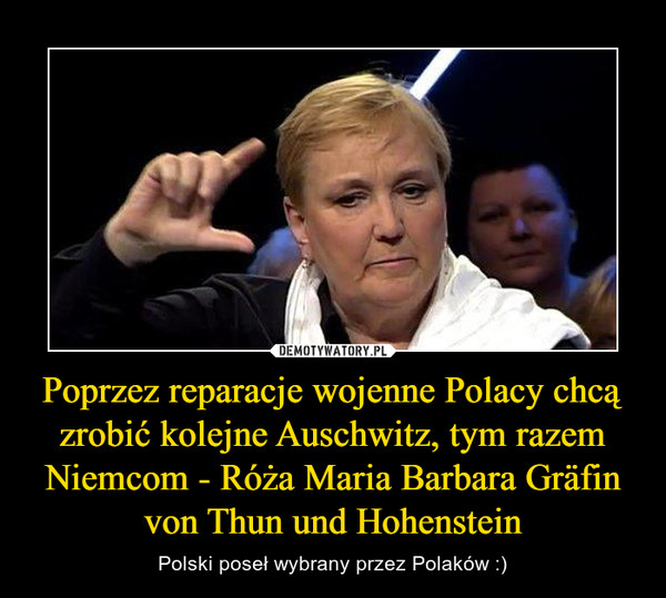 Poprzez reparacje wojenne Polacy chcą zrobić kolejne Auschwitz, tym razem Niemcom - Róża Maria Barbara Gräfin von Thun und Hohenstein – Polski poseł wybrany przez Polaków :)