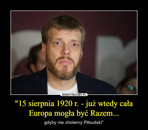 """""""15 sierpnia 1920 r. - już wtedy cała Europa mogła być Razem... – gdyby nie cholerny Piłsudski"""""""