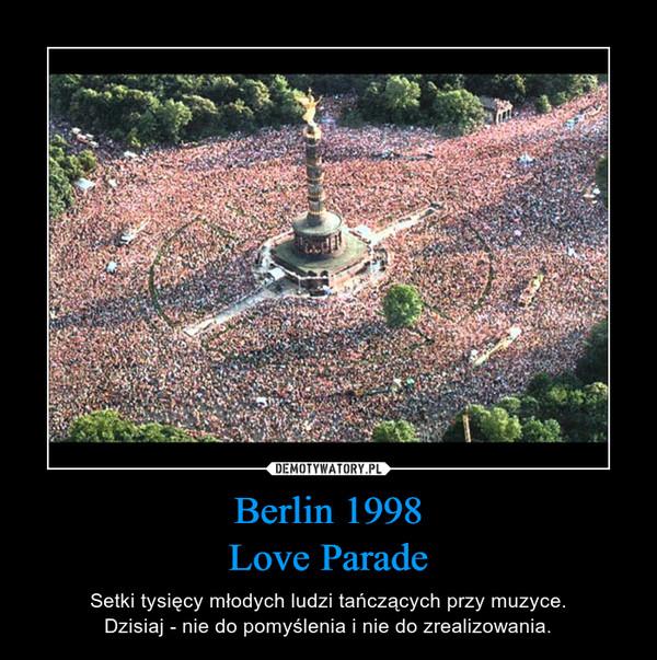 Berlin 1998Love Parade – Setki tysięcy młodych ludzi tańczących przy muzyce.Dzisiaj - nie do pomyślenia i nie do zrealizowania.
