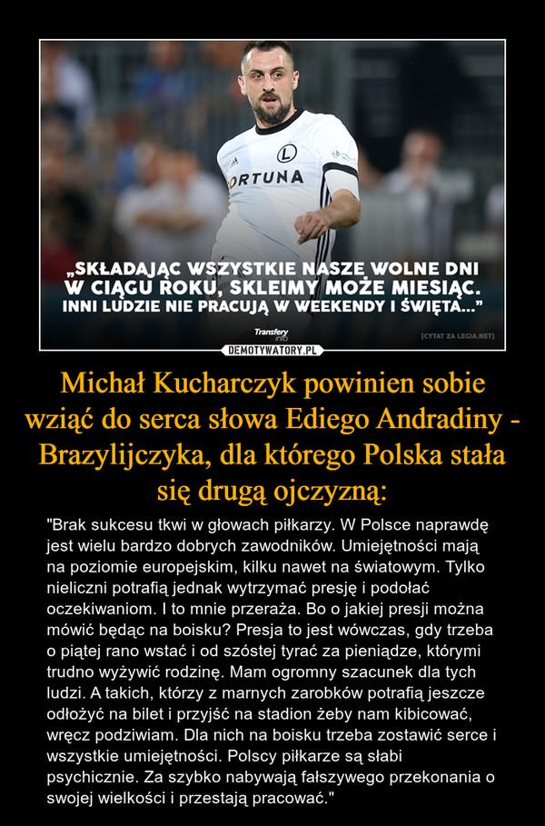 """Michał Kucharczyk powinien sobie wziąć do serca słowa Ediego Andradiny - Brazylijczyka, dla którego Polska stała się drugą ojczyzną: – """"Brak sukcesu tkwi w głowach piłkarzy. W Polsce naprawdę jest wielu bardzo dobrych zawodników. Umiejętności mają na poziomie europejskim, kilku nawet na światowym. Tylko nieliczni potrafią jednak wytrzymać presję i podołać oczekiwaniom. I to mnie przeraża. Bo o jakiej presji można mówić będąc na boisku? Presja to jest wówczas, gdy trzeba o piątej rano wstać i od szóstej tyrać za pieniądze, którymi trudno wyżywić rodzinę. Mam ogromny szacunek dla tych ludzi. A takich, którzy z marnych zarobków potrafią jeszcze odłożyć na bilet i przyjść na stadion żeby nam kibicować, wręcz podziwiam. Dla nich na boisku trzeba zostawić serce i wszystkie umiejętności. Polscy piłkarze są słabi psychicznie. Za szybko nabywają fałszywego przekonania o swojej wielkości i przestają pracować."""" """"SKŁADAJĄC WSZYSTKIE NASZE WOLNE DNIW CIĄGU ROKU, SKLEIMY MOŻE MIESIĄC.INNI LUDZIE NIE PRACUJĄ W WEEKENDY I ŚWIĘTA..."""""""