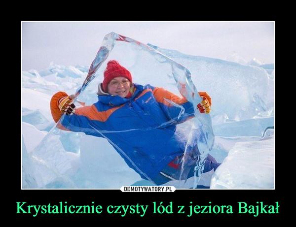 Krystalicznie czysty lód z jeziora Bajkał –