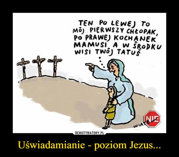 Uświadamianie - poziom Jezus... –