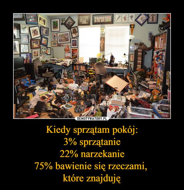 Kiedy sprzątam pokój:3% sprzątanie22% narzekanie75% bawienie się rzeczami, które znajduję –