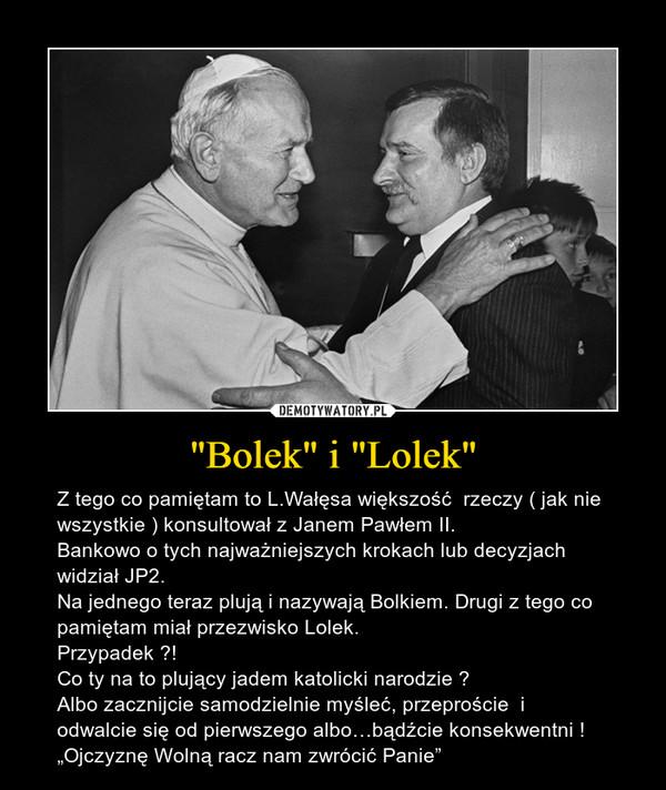 """""""Bolek"""" i """"Lolek"""" – Z tego co pamiętam to L.Wałęsa większość  rzeczy ( jak nie wszystkie ) konsultował z Janem Pawłem II.Bankowo o tych najważniejszych krokach lub decyzjach widział JP2.Na jednego teraz plują i nazywają Bolkiem. Drugi z tego co pamiętam miał przezwisko Lolek.Przypadek ?!Co ty na to plujący jadem katolicki narodzie ?Albo zacznijcie samodzielnie myśleć, przeproście  i odwalcie się od pierwszego albo…bądźcie konsekwentni !""""Ojczyznę Wolną racz nam zwrócić Panie"""""""