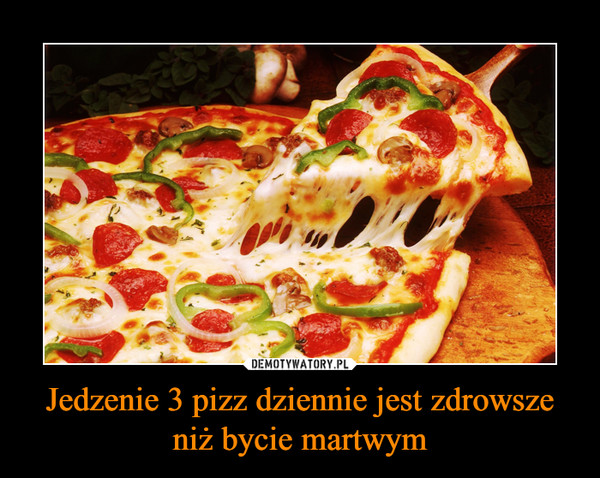 Jedzenie 3 pizz dziennie jest zdrowsze niż bycie martwym –