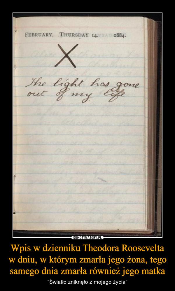 """Wpis w dzienniku Theodora Roosevelta w dniu, w którym zmarła jego żona, tego samego dnia zmarła również jego matka – """"Światło zniknęło z mojego życia"""" February Thursday 14 1884 The light has gone out of my life"""
