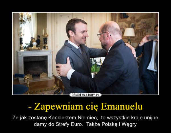 - Zapewniam cię Emanuelu – Że jak zostanę Kanclerzem Niemiec,  to wszystkie kraje unijne damy do Strefy Euro.  Także Polskę i Węgry