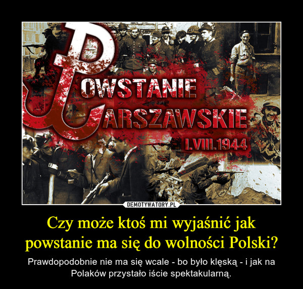 Czy może ktoś mi wyjaśnić jak powstanie ma się do wolności Polski? – Prawdopodobnie nie ma się wcale - bo było klęską - i jak na Polaków przystało iście spektakularną.