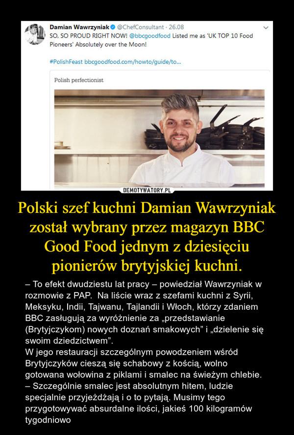 """Polski szef kuchni Damian Wawrzyniak został wybrany przez magazyn BBC Good Food jednym z dziesięciu pionierów brytyjskiej kuchni. – – To efekt dwudziestu lat pracy – powiedział Wawrzyniak w rozmowie z PAP.  Na liście wraz z szefami kuchni z Syrii, Meksyku, Indii, Tajwanu, Tajlandii i Włoch, którzy zdaniem BBC zasługują za wyróżnienie za """"przedstawianie (Brytyjczykom) nowych doznań smakowych"""" i """"dzielenie się swoim dziedzictwem"""". W jego restauracji szczególnym powodzeniem wśród Brytyjczyków cieszą się schabowy z kością, wolno gotowana wołowina z piklami i smalec na świeżym chlebie. – Szczególnie smalec jest absolutnym hitem, ludzie specjalnie przyjeżdżają i o to pytają. Musimy tego przygotowywać absurdalne ilości, jakieś 100 kilogramów tygodniowo"""