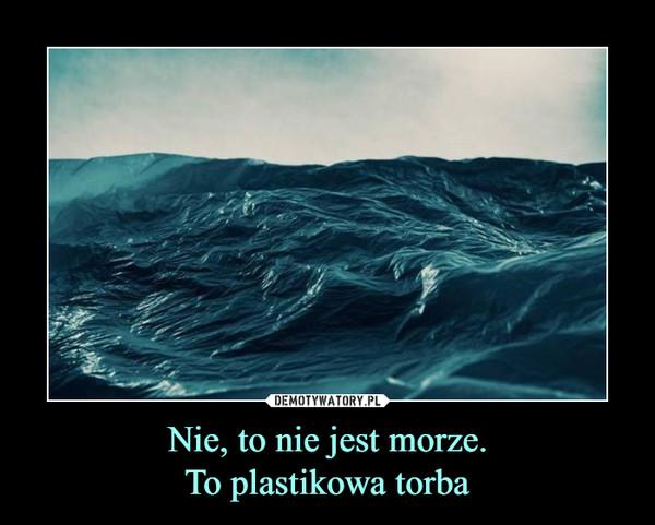 Nie, to nie jest morze.To plastikowa torba –