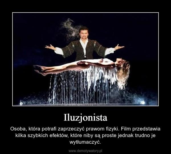 Iluzjonista – Osoba, która potrafi zaprzeczyć prawom fizyki. Film przedstawia kilka szybkich efektów, które niby są proste jednak trudno je wytłumaczyć.