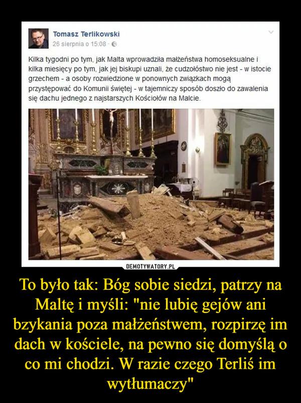 """To było tak: Bóg sobie siedzi, patrzy na Maltę i myśli: """"nie lubię gejów ani bzykania poza małżeństwem, rozpirzę im dach w kościele, na pewno się domyślą o co mi chodzi. W razie czego Terliś im wytłumaczy"""" –"""