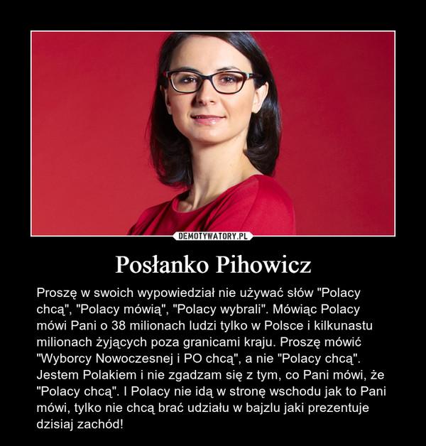 """Posłanko Pihowicz – Proszę w swoich wypowiedział nie używać słów """"Polacy chcą"""", """"Polacy mówią"""", """"Polacy wybrali"""". Mówiąc Polacy mówi Pani o 38 milionach ludzi tylko w Polsce i kilkunastu milionach żyjących poza granicami kraju. Proszę mówić """"Wyborcy Nowoczesnej i PO chcą"""", a nie """"Polacy chcą"""". Jestem Polakiem i nie zgadzam się z tym, co Pani mówi, że """"Polacy chcą"""". I Polacy nie idą w stronę wschodu jak to Pani mówi, tylko nie chcą brać udziału w bajzlu jaki prezentuje dzisiaj zachód!"""