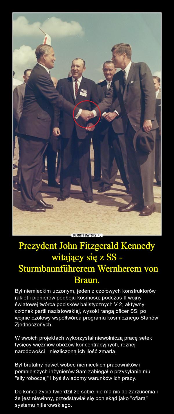 Prezydent John Fitzgerald Kennedy witający się z SS - Sturmbannführerem Wernherem von Braun. – Był niemieckim uczonym, jeden z czołowych konstruktorów rakiet i pionierów podboju kosmosu; podczas II wojny światowej twórca pocisków balistycznych V-2, aktywny członek partii nazistowskiej, wysoki rangą oficer SS; po wojnie czołowy współtwórca programu kosmicznego Stanów Zjednoczonych. W swoich projektach wykorzystał niewolniczą pracę setek tysięcy więźniów obozów koncentracyjnych, różnej narodowości - niezliczona ich ilość zmarła.Był brutalny nawet wobec niemieckich pracowników i pomniejszych inżynierów.Sam zabiegał o przysyłanie mu ''siły roboczej'' i byś świadomy warunków ich pracy.Do końca życia twierdził że sobie nie ma nic do zarzucenia i że jest niewinny, przedstawiał się poniekąd jako ''ofiara'' systemu hitlerowskiego.